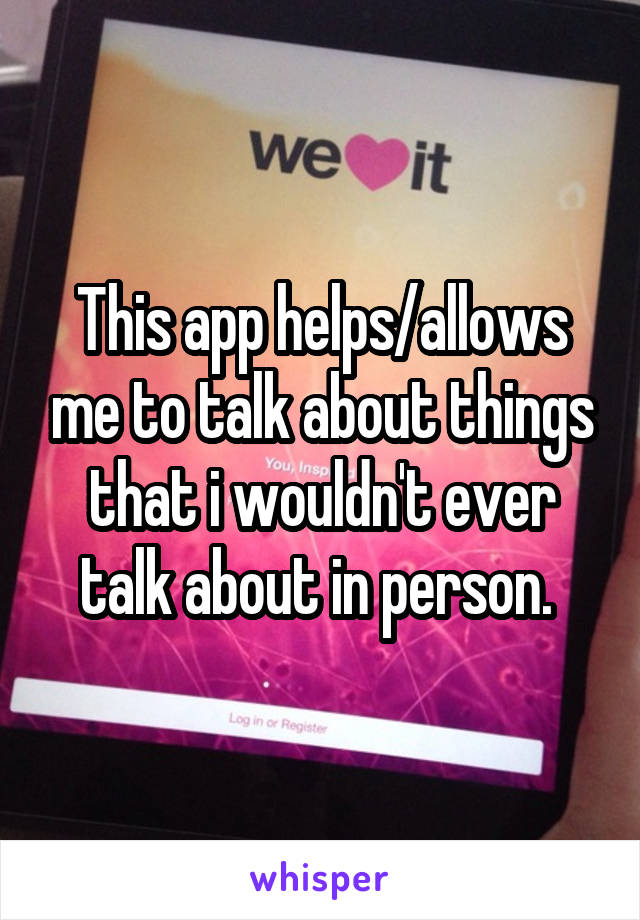 This app helps/allows me to talk about things that i wouldn't ever talk about in person.