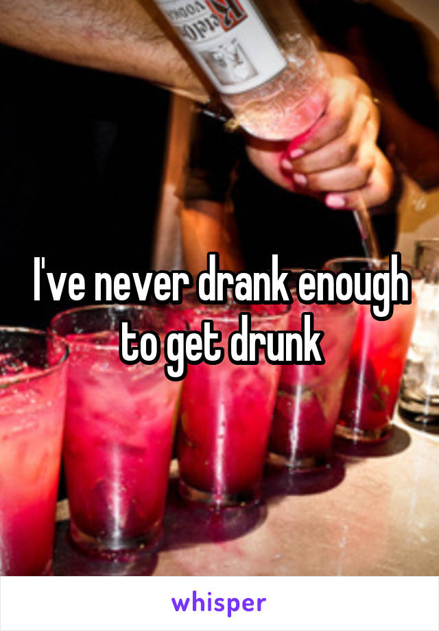I've never drank enough to get drunk