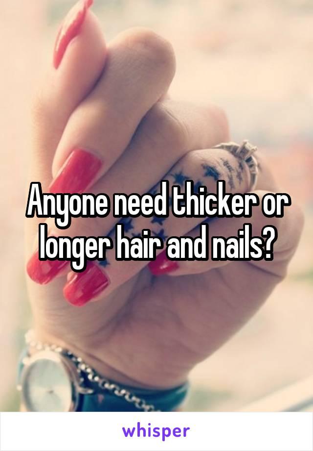Anyone need thicker or longer hair and nails?