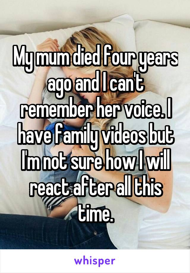 My mum died four years ago and I can't remember her voice. I have family videos but I'm not sure how I will react after all this time.