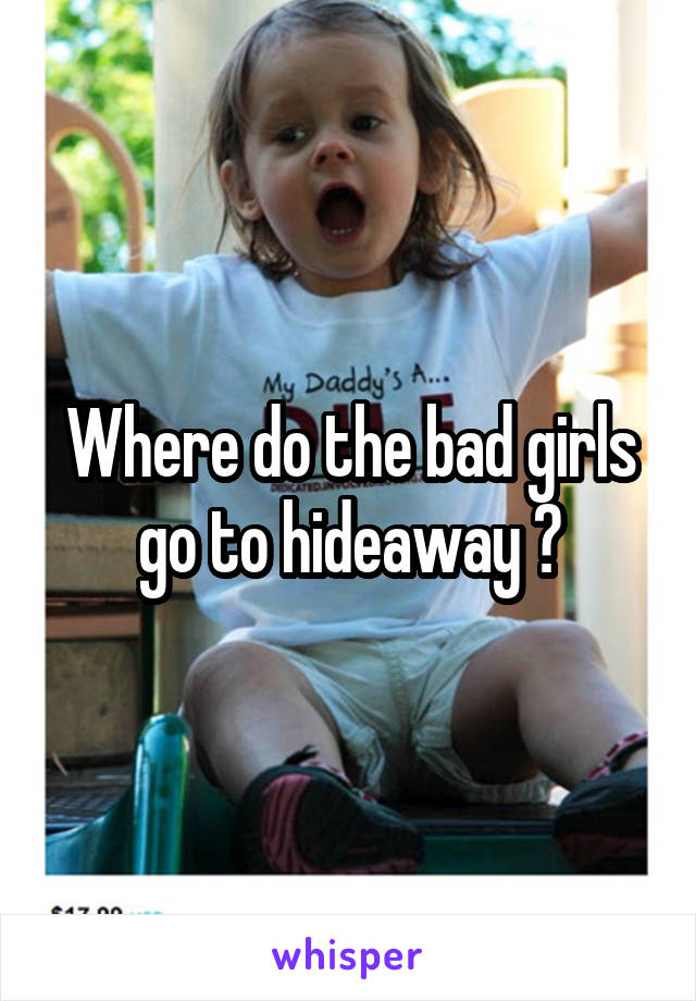 Where do the bad girls go to hideaway ?