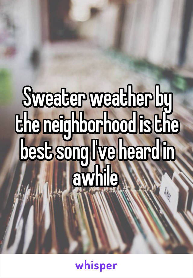 Sweater weather by the neighborhood is the best song I've heard in awhile