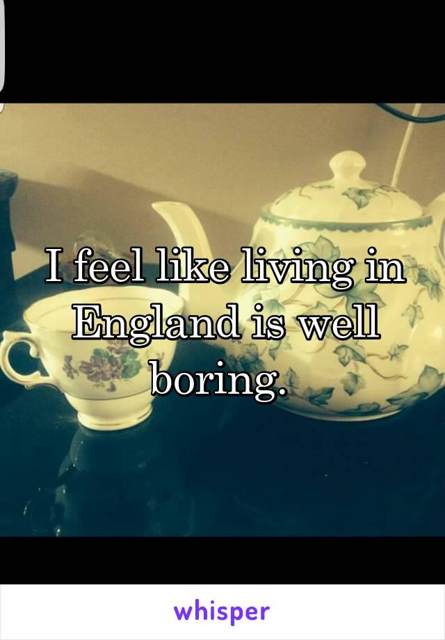 I feel like living in England is well boring.