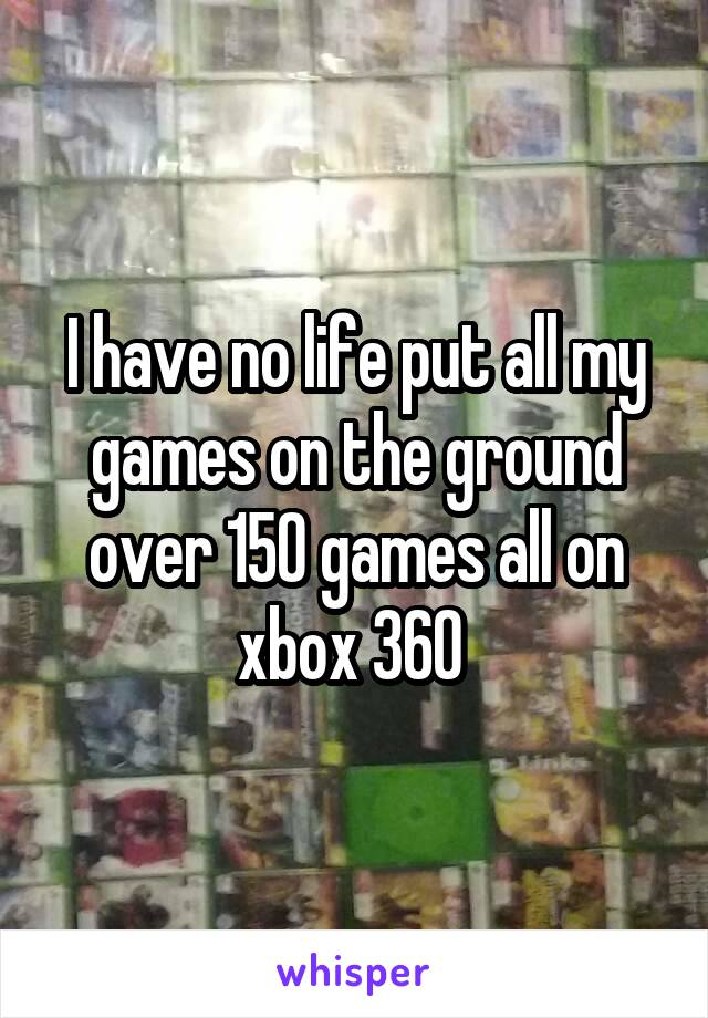 I have no life put all my games on the ground over 150 games all on xbox 360
