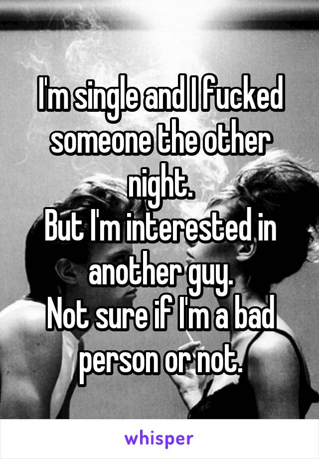 I'm single and I fucked someone the other night. But I'm interested in another guy. Not sure if I'm a bad person or not.