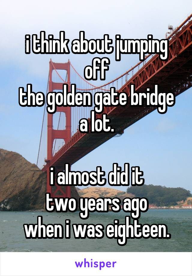 i think about jumping off the golden gate bridge a lot.  i almost did it two years ago when i was eighteen.