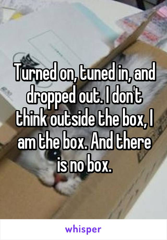 Turned on, tuned in, and dropped out. I don't think outside the box, I am the box. And there is no box.