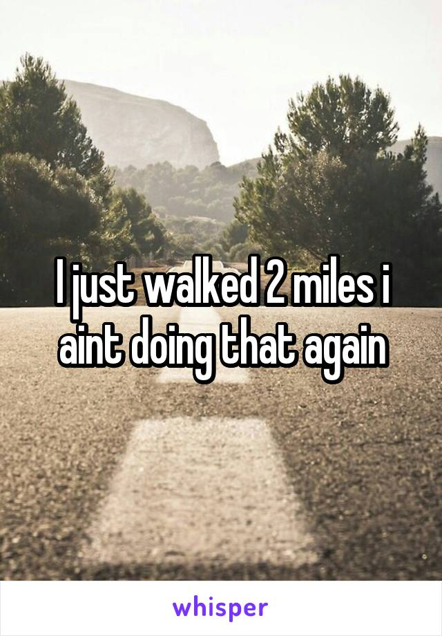 I just walked 2 miles i aint doing that again