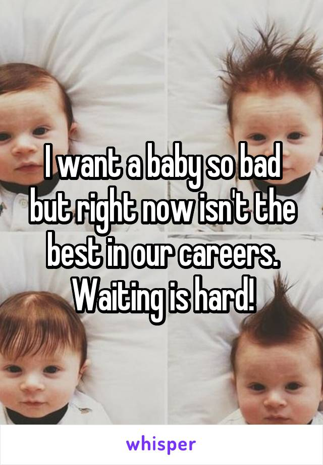 I want a baby so bad but right now isn't the best in our careers. Waiting is hard!
