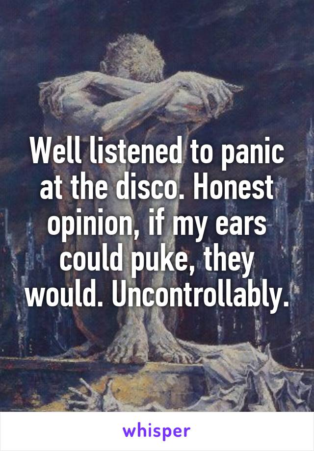 Well listened to panic at the disco. Honest opinion, if my ears could puke, they would. Uncontrollably.