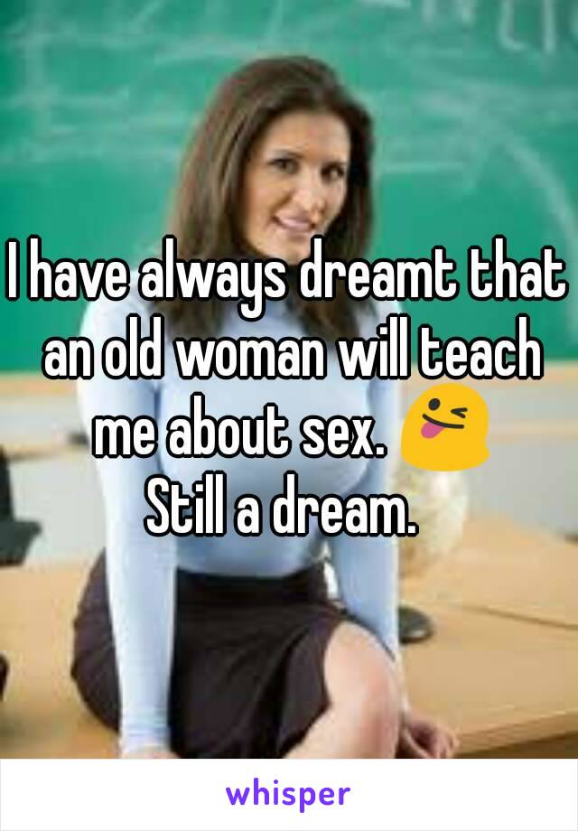 I have always dreamt that an old woman will teach me about sex. 😜 Still a dream.