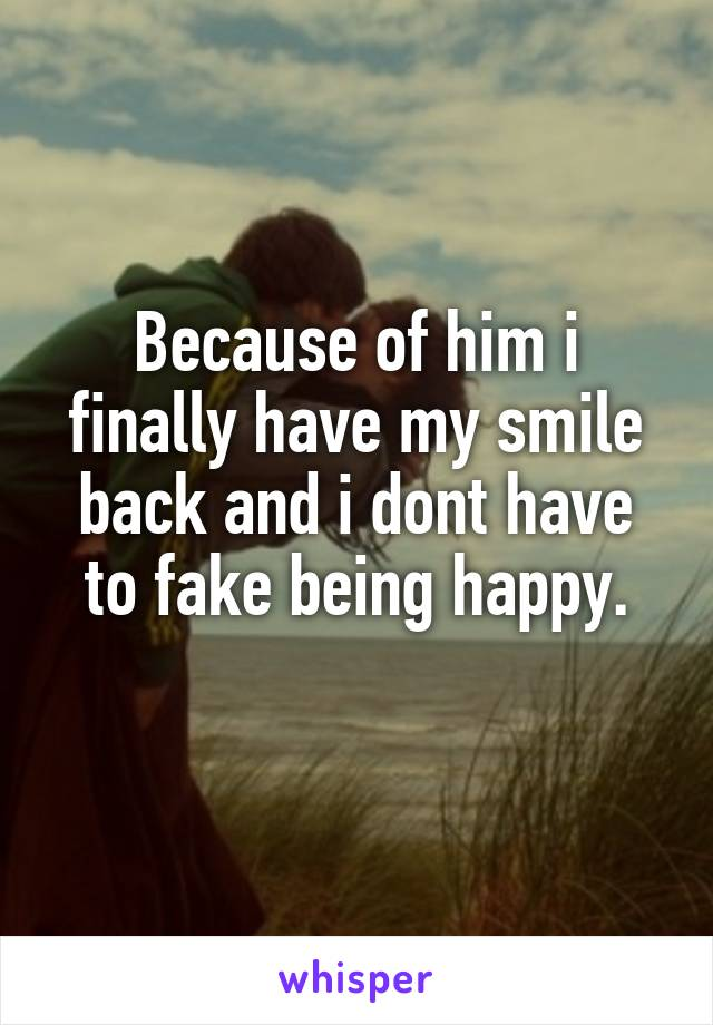 Because of him i finally have my smile back and i dont have to fake being happy.
