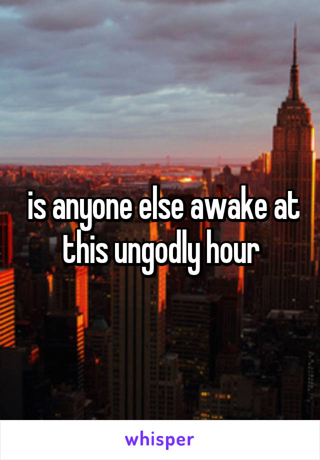 is anyone else awake at this ungodly hour