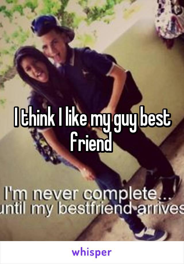 I think I like my guy best friend