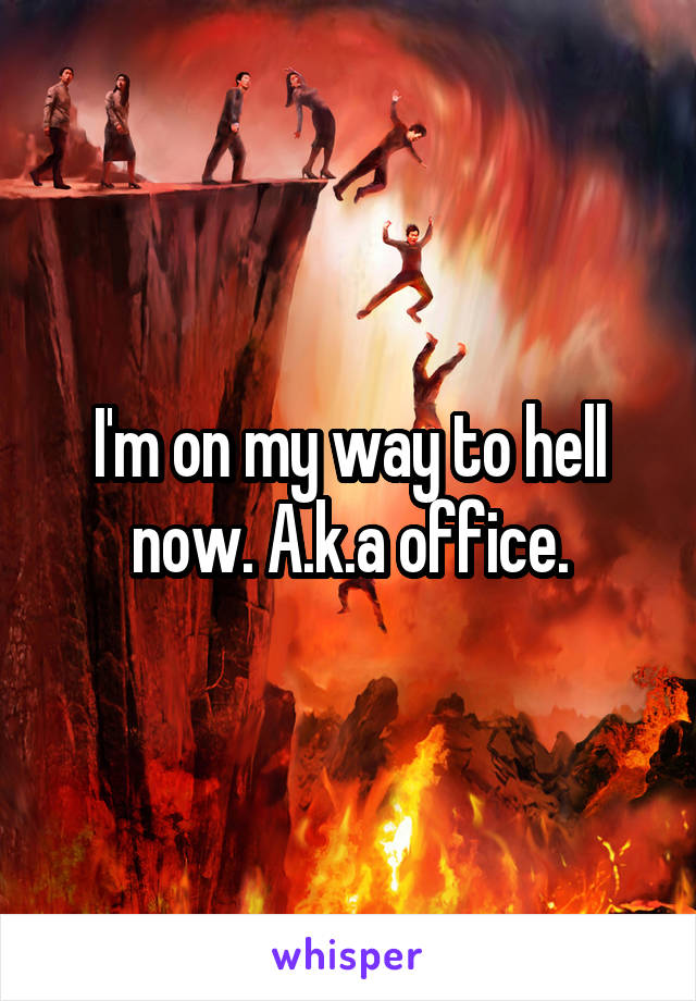 I'm on my way to hell now. A.k.a office.