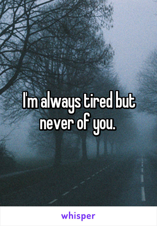 I'm always tired but never of you.