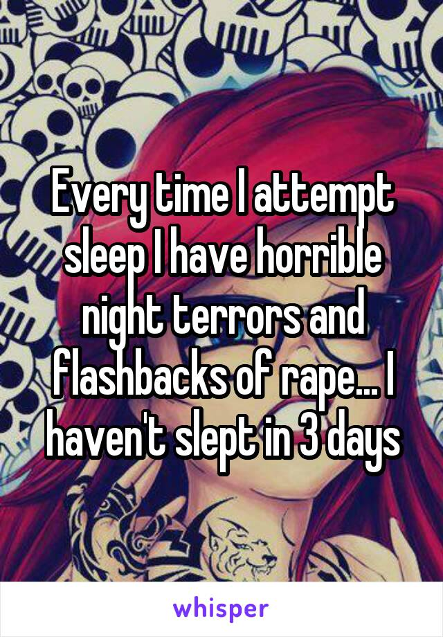 Every time I attempt sleep I have horrible night terrors and flashbacks of rape... I haven't slept in 3 days
