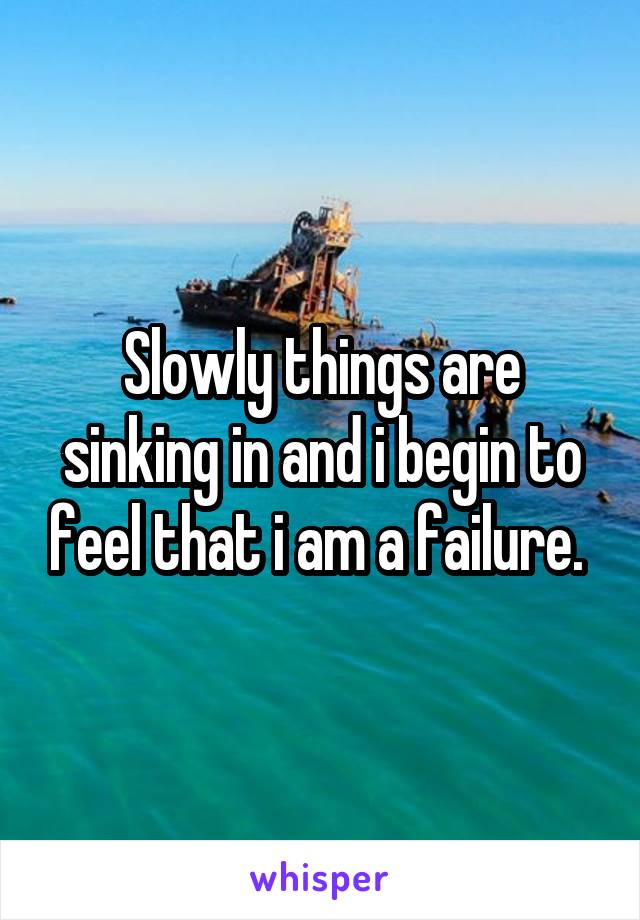 Slowly things are sinking in and i begin to feel that i am a failure.