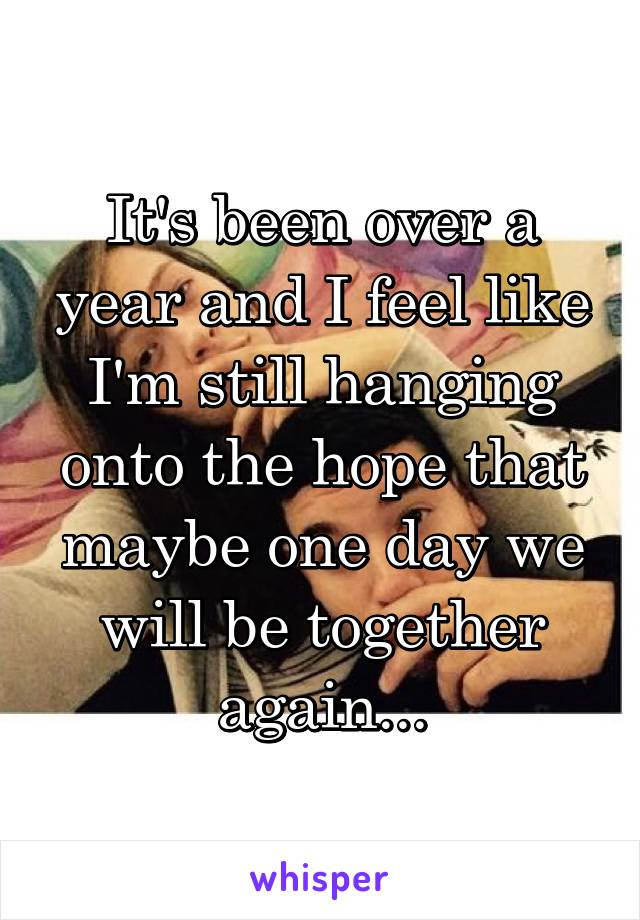It's been over a year and I feel like I'm still hanging onto the hope that maybe one day we will be together again...