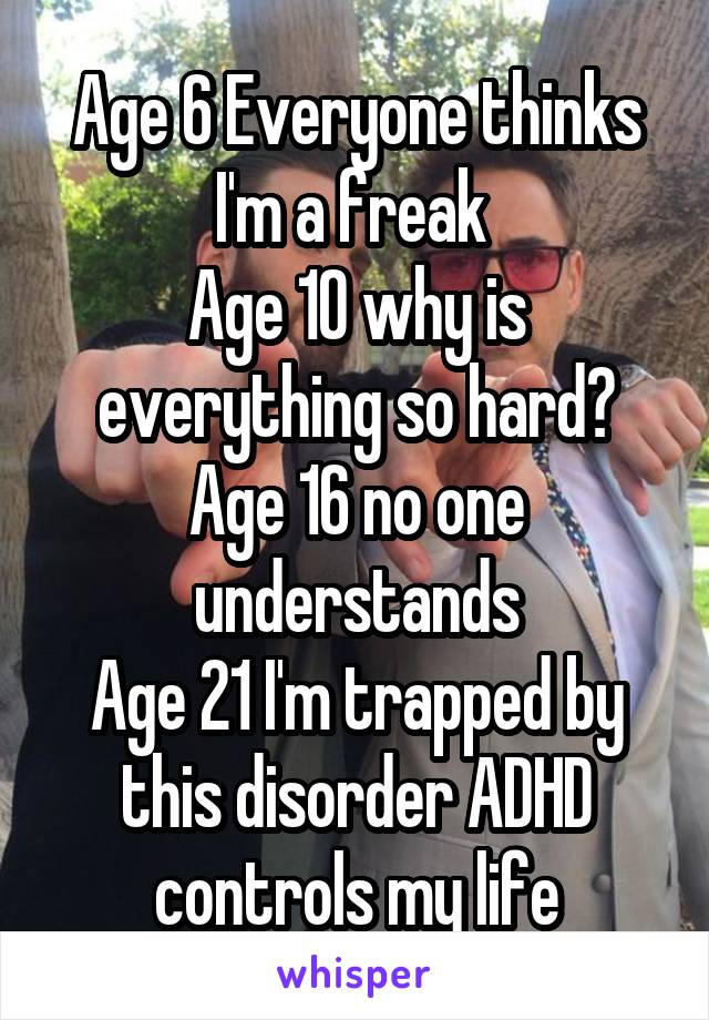 Age 6 Everyone thinks I'm a freak  Age 10 why is everything so hard? Age 16 no one understands Age 21 I'm trapped by this disorder ADHD controls my life