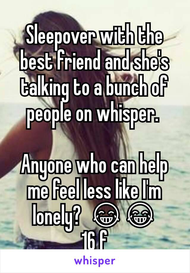 Sleepover with the best friend and she's talking to a bunch of people on whisper.   Anyone who can help me feel less like I'm lonely?  😂😂 16 f