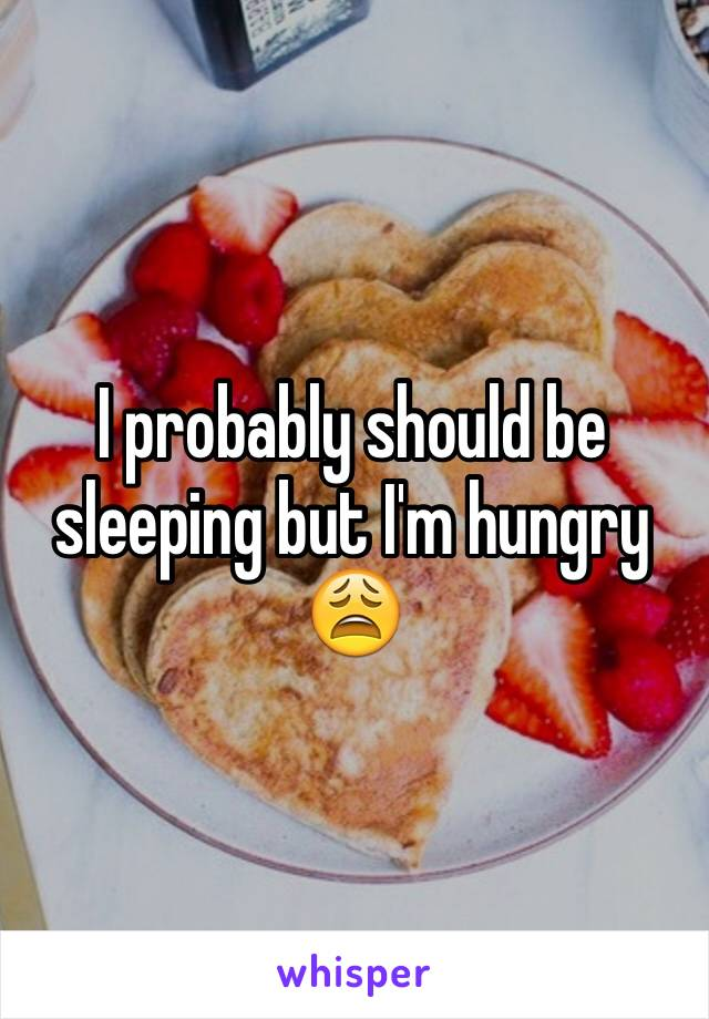 I probably should be sleeping but I'm hungry 😩
