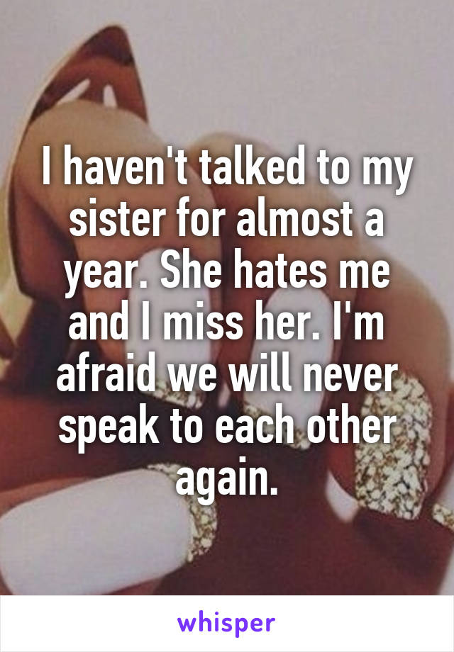 I haven't talked to my sister for almost a year. She hates me and I miss her. I'm afraid we will never speak to each other again.