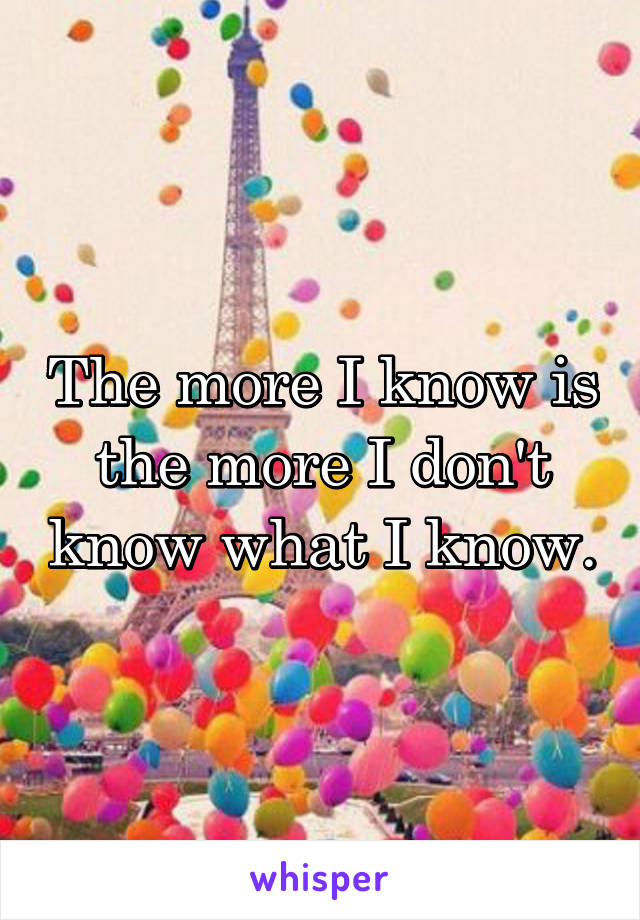 The more I know is the more I don't know what I know.