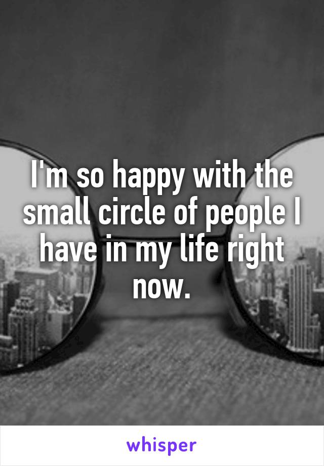 I'm so happy with the small circle of people I have in my life right now.
