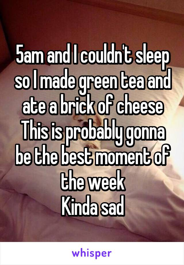 5am and I couldn't sleep so I made green tea and ate a brick of cheese This is probably gonna be the best moment of the week Kinda sad