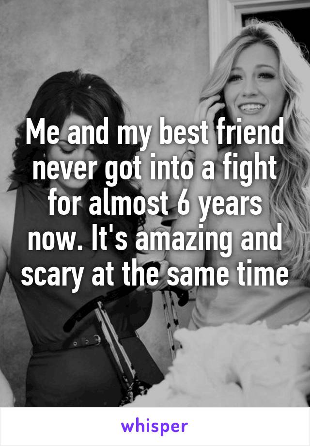 Me and my best friend never got into a fight for almost 6 years now. It's amazing and scary at the same time