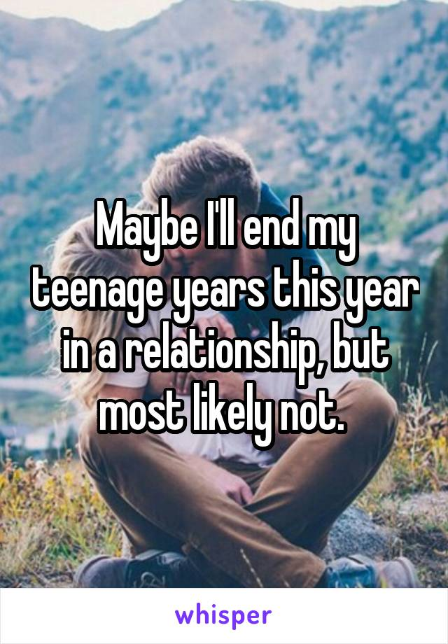 Maybe I'll end my teenage years this year in a relationship, but most likely not.