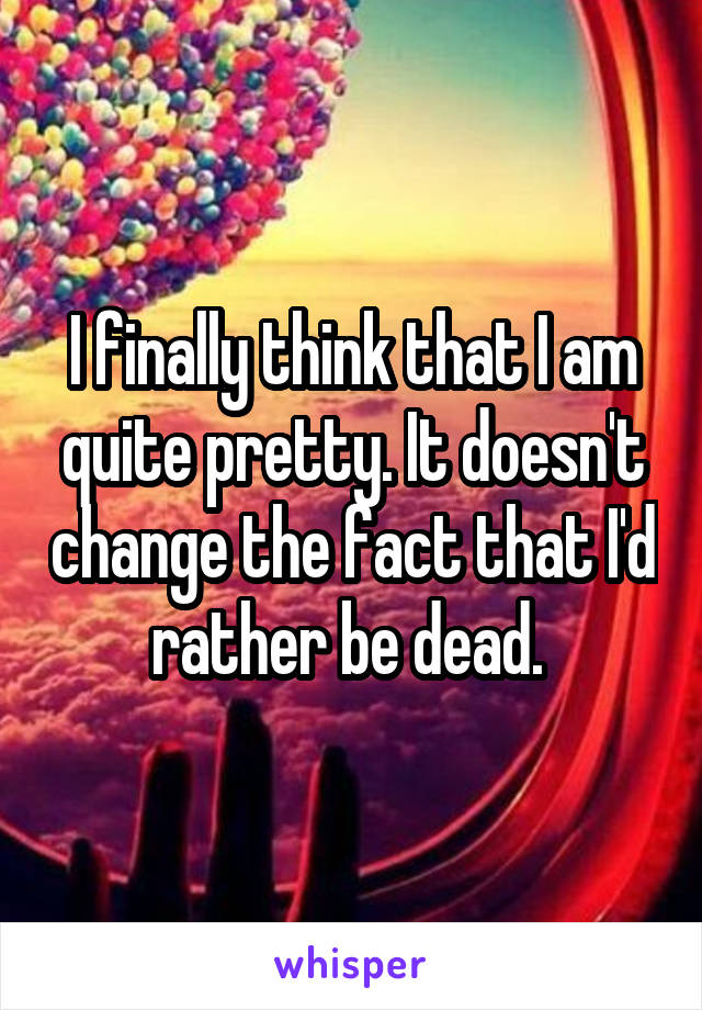 I finally think that I am quite pretty. It doesn't change the fact that I'd rather be dead.