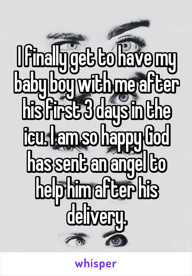 I finally get to have my baby boy with me after his first 3 days in the icu. I am so happy God has sent an angel to help him after his delivery.