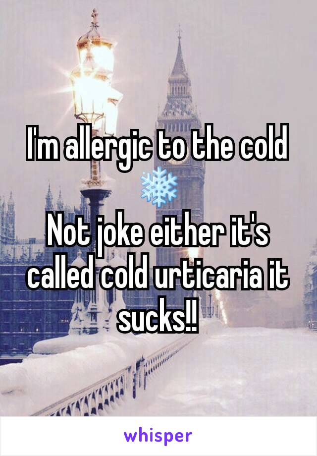 I'm allergic to the cold ❄ Not joke either it's called cold urticaria it sucks!!