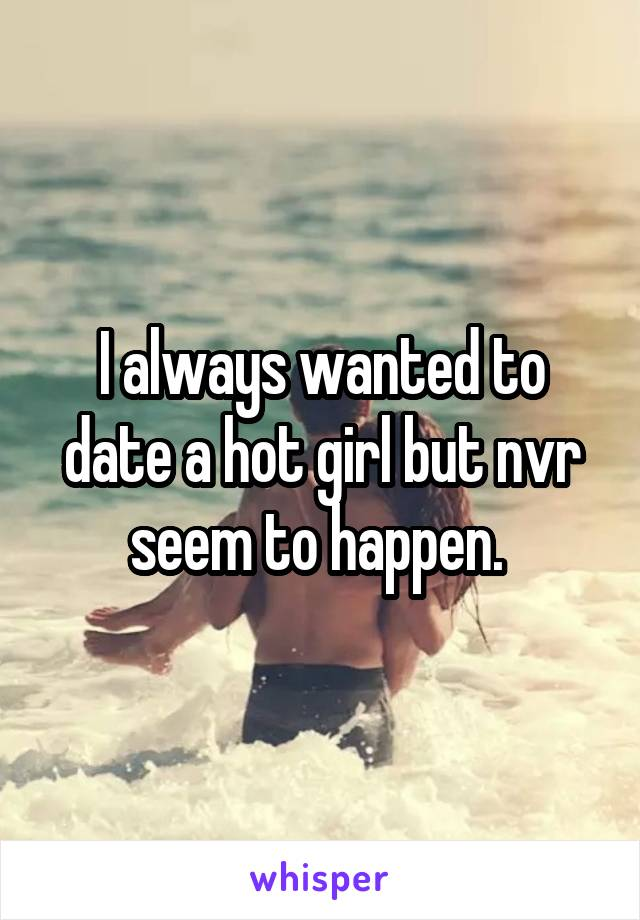I always wanted to date a hot girl but nvr seem to happen.