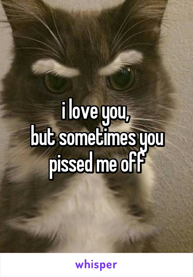 i love you,  but sometimes you pissed me off