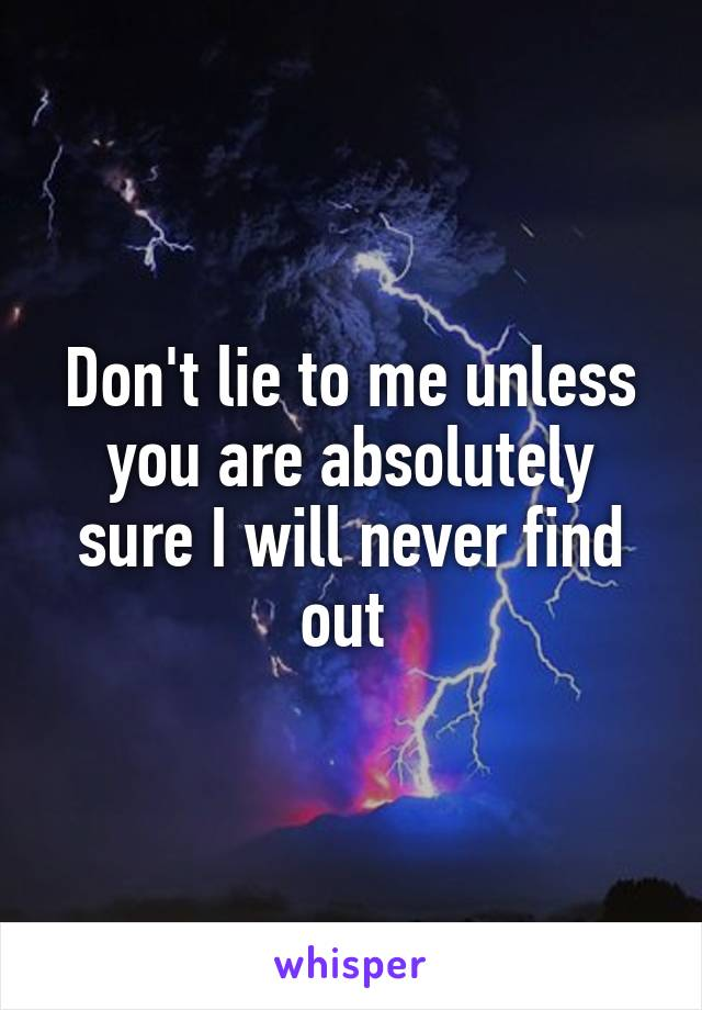 Don't lie to me unless you are absolutely sure I will never find out
