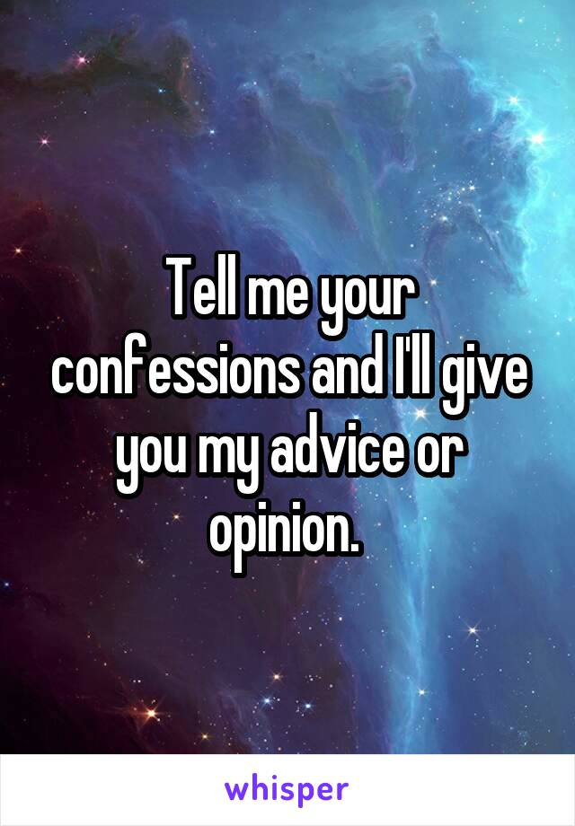 Tell me your confessions and I'll give you my advice or opinion.