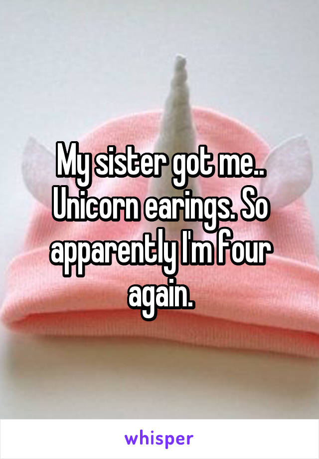 My sister got me.. Unicorn earings. So apparently I'm four again.