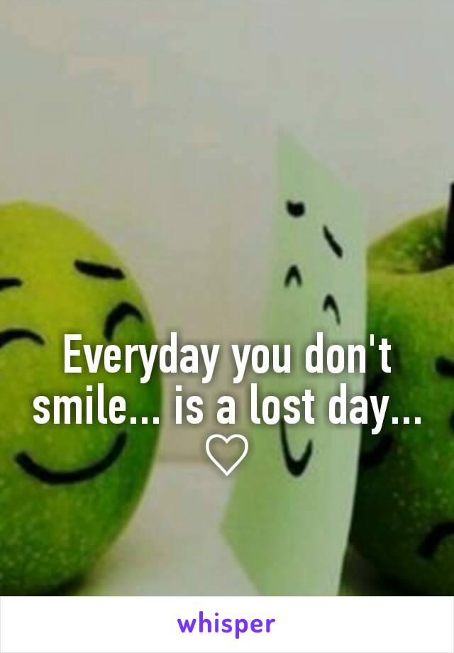 Everyday you don't smile... is a lost day... ♡