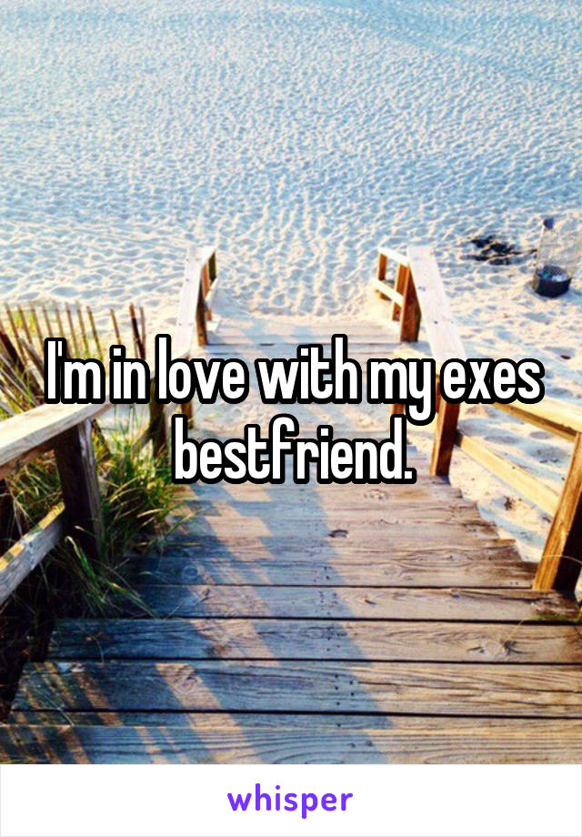 I'm in love with my exes bestfriend.
