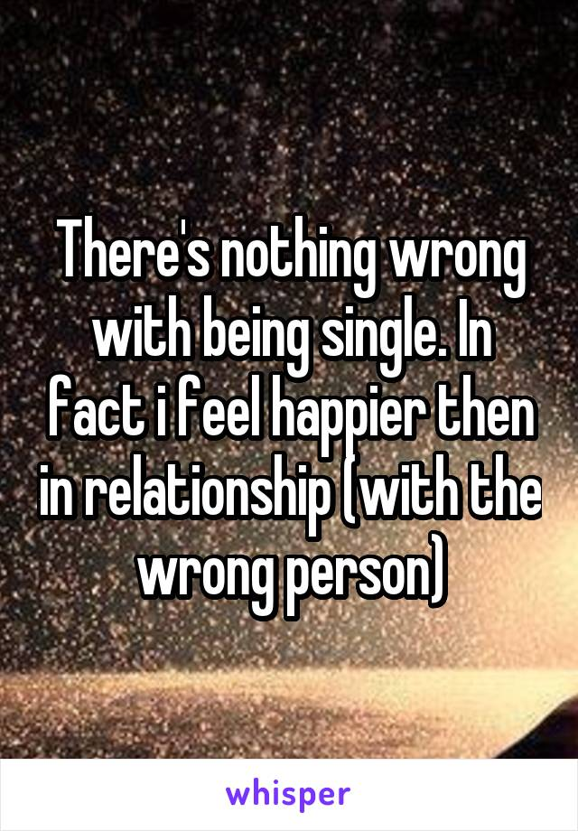 There's nothing wrong with being single. In fact i feel happier then in relationship (with the wrong person)