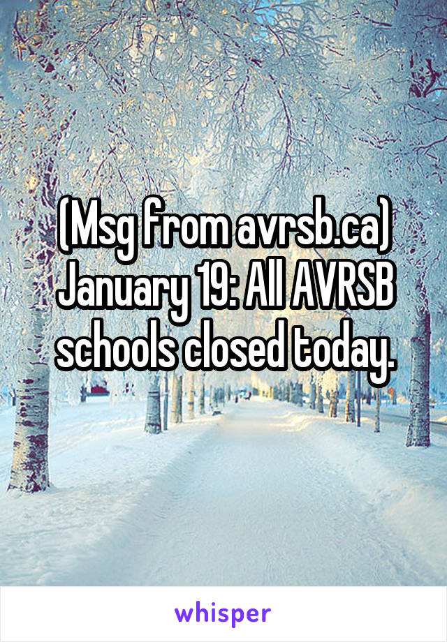 (Msg from avrsb.ca) January 19: All AVRSB schools closed today.