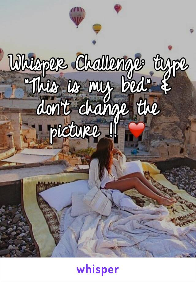 """Whisper Challenge: type """"This is my bed"""" & don't change the picture !! ❤️"""