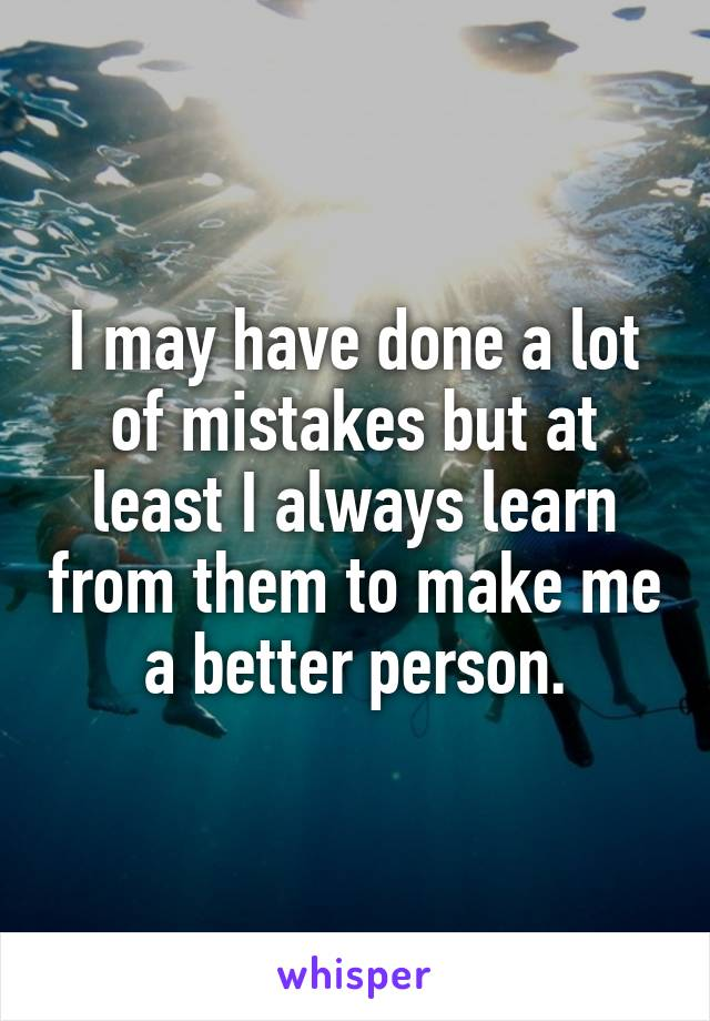 I may have done a lot of mistakes but at least I always learn from them to make me a better person.