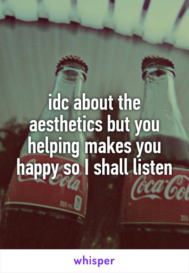 idc about the aesthetics but you helping makes you happy so I shall listen