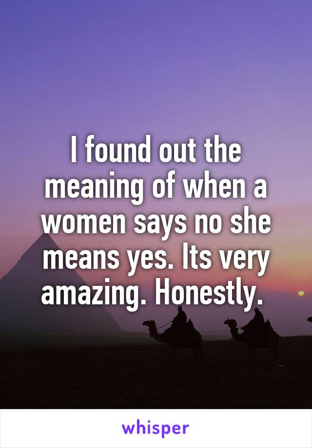 I found out the meaning of when a women says no she means yes. Its very amazing. Honestly.