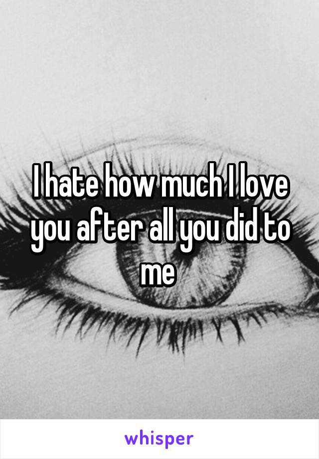 I hate how much I love you after all you did to me