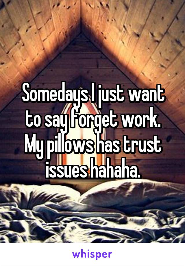 Somedays I just want to say forget work. My pillows has trust issues hahaha.
